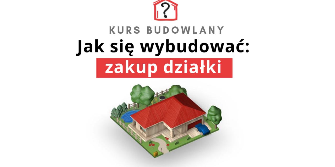 Jak znaleźć działkę pod budowę domu? KURS.